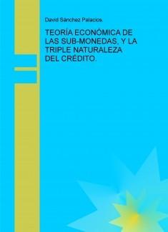 TEORÍA ECONÓMICA DE LAS SUB-MONEDAS, Y LA TRIPLE NATURALEZA DEL CRÉDITO.