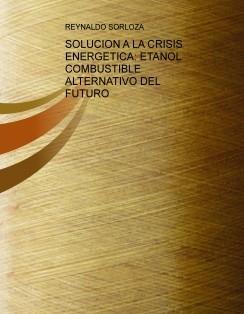 SOLUCION A LA CRISIS ENERGETICA: ETANOL COMBUSTIBLE ALTERNATIVO DEL FUTURO