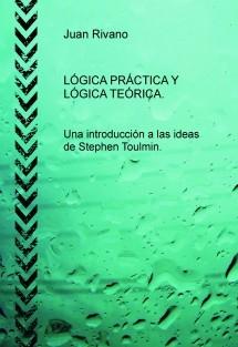LÓGICA PRÁCTICA Y LÓGICA TEÓRICA. Una introducción a las ideas de Stephen Toulmin.