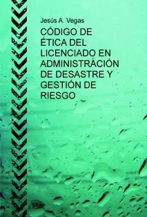 CÓDIGO DE ÉTICA DEL LICENCIADO EN ADMINISTRACIÓN DE DESASTRE Y GESTIÓN DE RIESGO