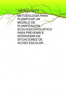 METODOLOGIA PARA PLANIFICAR UN MODELO DE PLANIFICACION ECOLOGICO/HOLISTICO PARA PREVENIR E INTERVENIR EN SITUACIONES DE ACOSO ESCOLAR