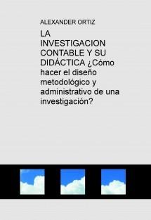 LA INVESTIGACION CONTABLE Y SU DIDÁCTICA ¿Cómo hacer el diseño metodológico y administrativo de una investigación?