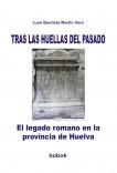 TRAS LAS HUELLAS DEL PASADO. El legado romano en la provincia de Huelva