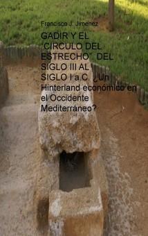 """GADIR Y EL """"CIRCULO DEL ESTRECHO"""". DEL SIGLO III AL SIGLO I a.C. ¿Un Hinterland económico en el Occidente Mediterráneo?"""