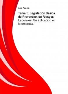 Tema 5. Legislación Básica de Prevención de Riesgos Laborales: Su aplicación en la empresa.