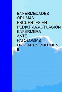 ENFERMEDADES OTORRINOLARINGOLÓGICAS MÁS FRCUENTES EN PEDIATRÍA.ACTUACIÓN ENFERMERA ANTE PATOLOGÍAS URGENTES.VOLUMEN II