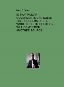 IS THAT HUMAN GOVERMENTS CAN SOLVE THE PROBLEMS OF THE WORLD? O THE SOLUTION WILL COME FROM ANOTHER SOURCE.