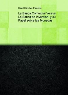 La Banca Comercial Versus La Banca de Inversión, y su Papel sobre las Monedas