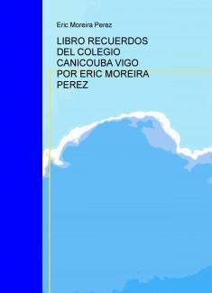 LIBRO RECUERDOS DEL COLEGIO CANICOUBA VIGO POR ERIC MOREIRA PEREZ