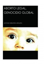 Libro Aborto Legal, Genocidio Global, autor Antonio Sebastián Argueta