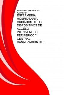 ENFERMERÍA HOSPITALARIA: CUIDADOS DE LOS DISPOSITIVOS DE ACCESO INTRAVENOSO PERIFÉRICO Y CENTRAL, CANALIZACIÓN DE LOS MISMOS Y ADMINISTRACIÓN DE FÁRMACOS POR VÍA PARENTERAL