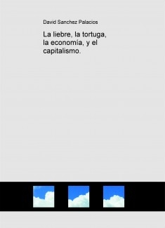 La liebre, la tortuga, la economía, y el capitalismo.