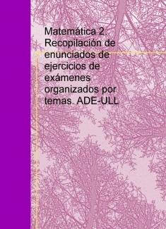 Matemática 2. Recopilación de enunciados de ejercicios de exámenes organizados por temas. ADE-ULL