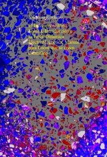 El Incomprensilibro Tomo I, Introducción a la TermoDinamica ElectroMagnetica, Manual para Locos que se creen Científicos.