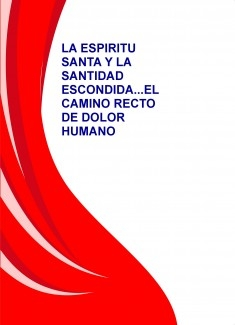 LA ESPIRITU SANTA Y LA SANTIDAD ESCONDIDA...EL CAMINO RECTO DE DOLOR HUMANO