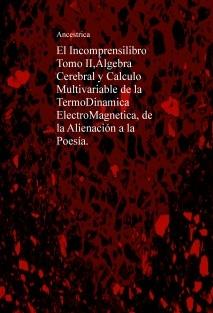 El Incomprensilibro Tomo II,Álgebra Cerebral y Calculo Multivariable de la TermoDinamica ElectroMagnetica, de la Alienación a la Poesía.