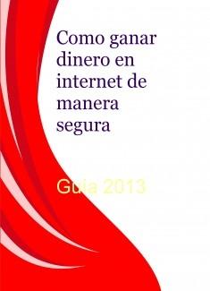 Como ganar dinero en internet de manera segura -Guia 2013 -
