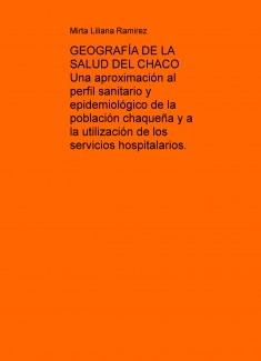 GEOGRAFÍA DE LA SALUD DEL CHACO Una aproximación al perfil sanitario y epidemiológico de la población chaqueña y a la utilización de los servicios hospitalarios.