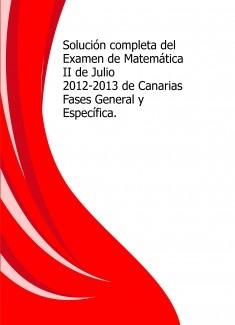 Solución completa del Examen de Matemática II de Julio 2012-2013 de Canarias Fases General y Específica.