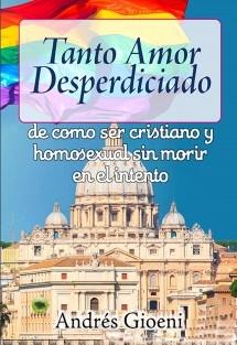 Tanto amor desperdiciado, de como ser cristiano y homosexual sin morir en el intento