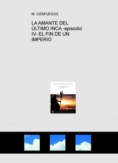 LA AMANTE DEL ÚLTIMO INCA -episodio IV- EL FIN DE UN IMPERIO