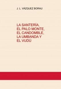 LA SANTERÍA, EL PALO MONTE, EL CANDOMBLE, LA UMBANDA Y EL VUDÚ