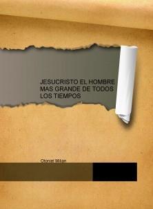 JESUCRISTO EL HOMBRE MAS GRANDE DE TODOS LOS TIEMPOS