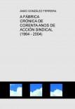 A FÁBRICA         CRÓNICA DE CORENTA ANOS DE ACCIÓN SINDICAL   (1964 - 2004)