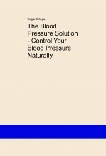 Libro The Blood Pressure Solution - Control Your Blood Pressure Naturally, autor Edgar Ortega