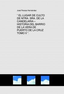 """"""" EL LUGAR DE CULTO DE NTRA. SRA. DE LA CANDELARIA – HISTORIA DEL BARRIO DE LA VERA DE PUERTO DE LA CRUZ TOMO II """"."""