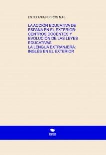 LA ACCIÓN EDUCATIVA DE ESPAÑA EN EL EXTERIOR: CENTROS DOCENTES Y EVOLUCIÓN DE LAS LEYES EDUCATIVAS. LA LENGUA EXTRANJERA: INGLÉS EN EL EXTERIOR