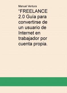 """""""FREELANCE 2.0 Guía para convertirse de un usuario de Internet en trabajador por cuenta propia."""
