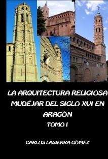 La arquitectura religiosa mudéjar del siglo XVI en Aragón. Tomo I (Edición en B/N)