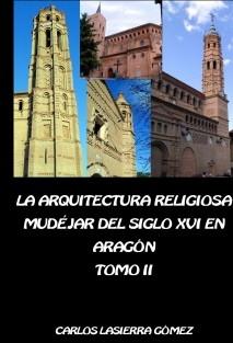 La arquitectura religiosa mudéjar del siglo XVI en Aragón. Tomo II ( Edición en B/N)