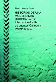 HISTORIAS DE UNA MODERNIDAD DUDOSA Premio Internacional a libro de cuentos Caliope y Polimnia 1997