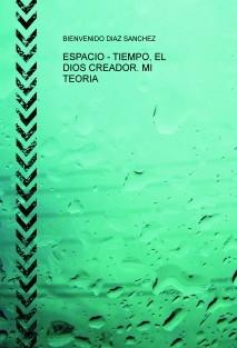 ESPACIO - TIEMPO, EL DIOS CREADOR. MI TEORIA