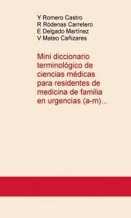 Mini DICCIONARIO TERMINOLÓGICO DE CIENCIAS MÉDICAS PARA EL RESIDENTE DE MEDICINA DE FAMILIA EN URGENCIAS (a-m)