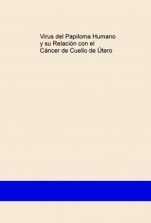 Virus del Papiloma Humano y su Relación con el Cáncer de Cuello de Útero