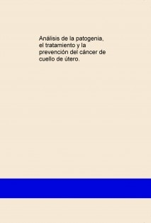 ANÁLISIS DE LA PATOGENIA, EL TRATAMIENTO Y LA PREVECIÓN DEL CÁNCER DE CUELLO DE ÚTERO