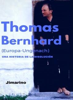 THOMAS BERNHARD. (EUROPA-UNGENACH)-Una historia de la disolución