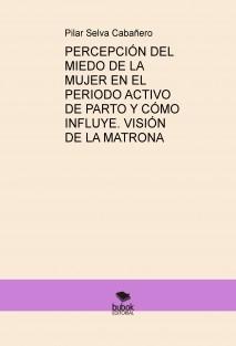 PERCEPCIÓN DEL MIEDO DE LA MUJER EN EL PERIODO ACTIVO DE PARTO Y CÓMO INFLUYE. VISIÓN DE LA MATRONA