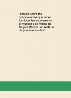"""""""Estudio sobre los conocimientos que tienen los docentes escolares en el municipio de Molina de Segura (Murcia) en materia de primeros auxilios"""""""