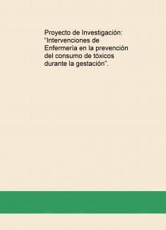 """Proyecto de Investigación: """"Intervenciones de Enfermería en la prevención del consumo de tóxicos durante la gestación""""."""