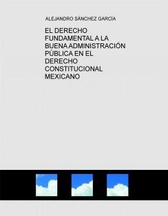 EL DERECHO FUNDAMENTAL A LA BUENA ADMINISTRACIÓN PÚBLICA EN EL DERECHO CONSTITUCIONAL MEXICANO