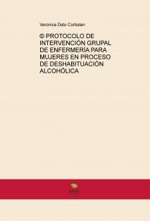 © PROTOCOLO DE INTERVENCIÓN GRUPAL DE ENFERMERÍA PARA MUJERES EN PROCESO DE DESHABITUACIÓN ALCOHÓLICA
