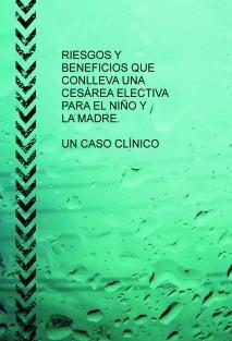 RIESGOS Y BENEFICIOS QUE CONLLEVA UNA CESÁREA ELECTIVA PARA EL NIÑO Y LA MADRE. UN CASO CLÍNICO