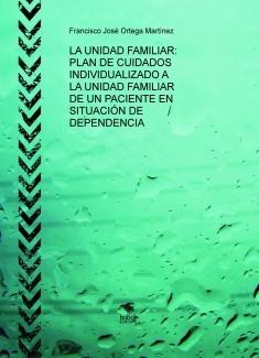 LA UNIDAD FAMILIAR: PLAN DE CUIDADOS ENFERMERO INDIVIDUALIZADO A LA UNIDAD FAMILIAR DE UN PACIENTE EN SITUACIÓN DE DEPENDENCIA