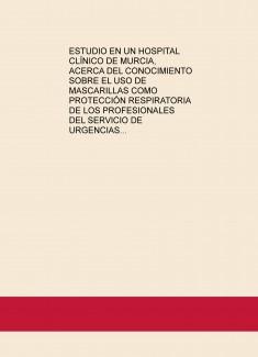 ESTUDIO EN UN HOSPITAL CLÍNICO DE MURCIA, ACERCA DEL CONOCIMIENTO SOBRE EL USO DE MASCARILLAS COMO PROTECCIÓN RESPIRATORIA DE LOS PROFESIONALES DEL SERVICIO DE URGENCIAS