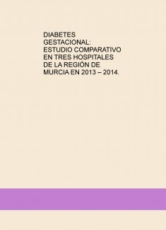 DIABETES GESTACIONAL: ESTUDIO COMPARATIVO EN TRES HOSPITALES DE LA REGIÓN DE MURCIA EN 2013 – 2014.
