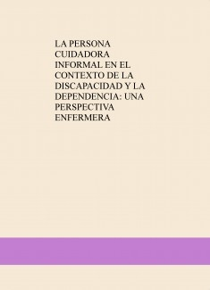 LA PERSONA CUIDADORA INFORMAL EN EL CONTEXTO DE LA DISCAPACIDAD Y LA DEPENDENCIA: UNA PERSPECTIVA ENFERMERA